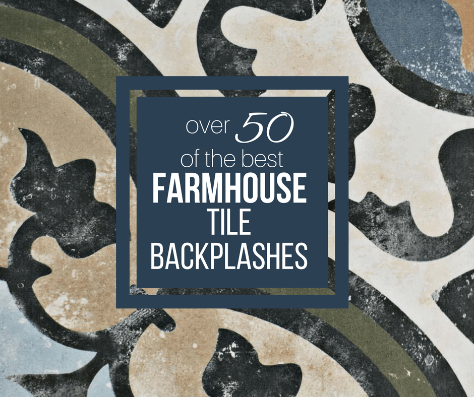 Over 50 of the Best Farmhouse Tile Backsplash Ideas