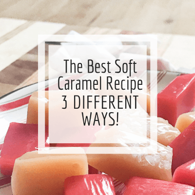 Try the Best Soft Caramels!  This Recipe Makes 3 Different Kinds!