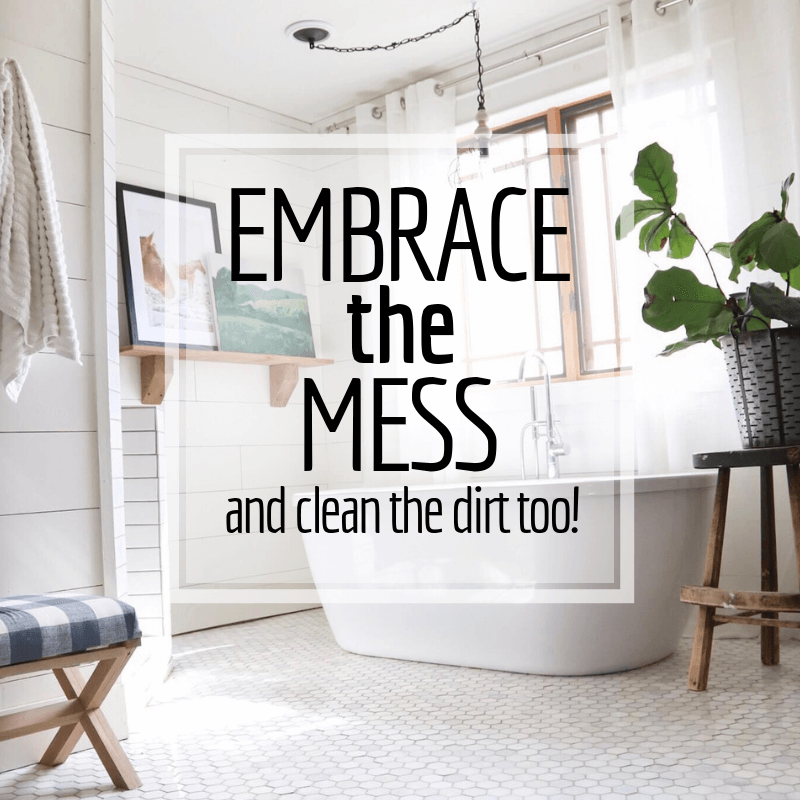 Embrace the Mess and Clean the Dirt Too